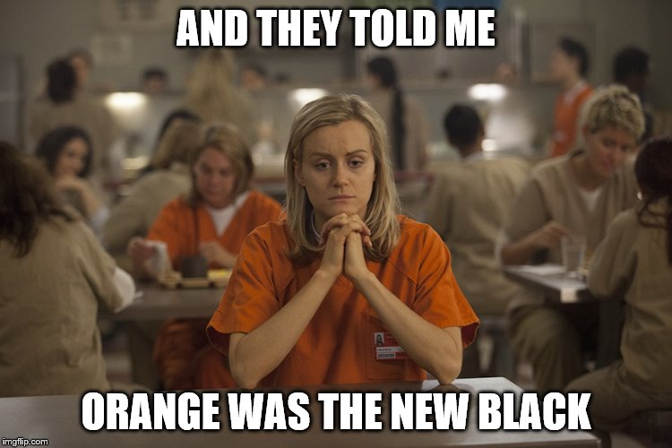 AND THEY TOLD ME ORANGE WAS THE NEW BLACK | made w/ Imgflip meme maker