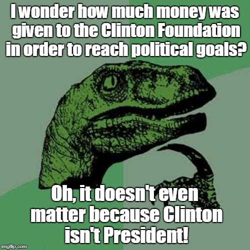 Philosoraptor Meme | I wonder how much money was given to the Clinton Foundation in order to reach political goals? Oh, it doesn't even matter because Clinton is | image tagged in memes,philosoraptor | made w/ Imgflip meme maker