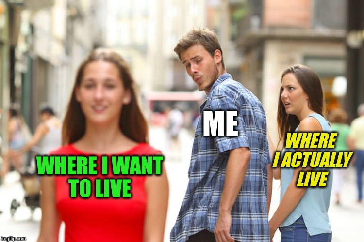 Distracted Boyfriend Meme | WHERE I WANT TO LIVE ME WHERE I ACTUALLY LIVE | image tagged in memes,distracted boyfriend | made w/ Imgflip meme maker