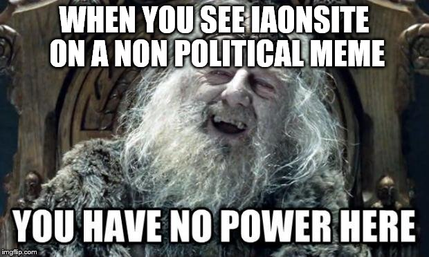 you have no power here | WHEN YOU SEE IAONSITE ON A NON POLITICAL MEME | image tagged in you have no power here | made w/ Imgflip meme maker