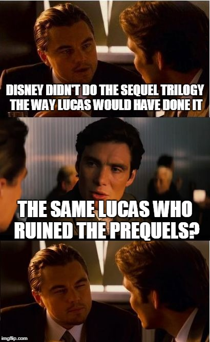 Inception Meme | DISNEY DIDN'T DO THE SEQUEL TRILOGY THE WAY LUCAS WOULD HAVE DONE IT THE SAME LUCAS WHO RUINED THE PREQUELS? | image tagged in memes,inception | made w/ Imgflip meme maker