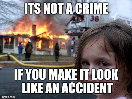 Disaster Girl Meme | ITS NOT A CRIME IF YOU MAKE IT LOOK LIKE AN ACCIDENT | image tagged in memes,disaster girl | made w/ Imgflip meme maker