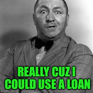 REALLY CUZ I COULD USE A LOAN | made w/ Imgflip meme maker