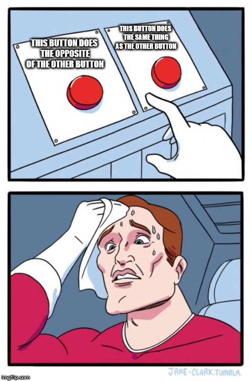 Two Buttons Meme | THIS BUTTON DOES THE OPPOSITE OF THE OTHER BUTTON THIS BUTTON DOES THE SAME THING AS THE OTHER BUTTON | image tagged in memes,two buttons | made w/ Imgflip meme maker
