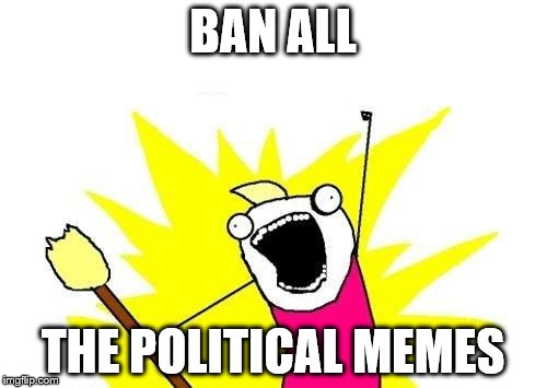 X All The Y Meme | BAN ALL THE POLITICAL MEMES | image tagged in memes,x all the y | made w/ Imgflip meme maker