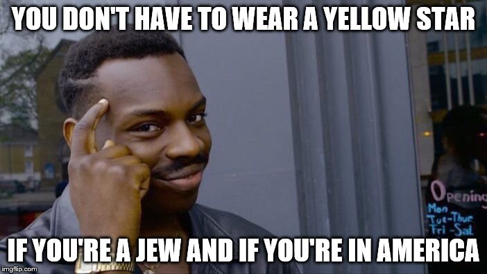 Roll Safe Think About It Meme | YOU DON'T HAVE TO WEAR A YELLOW STAR IF YOU'RE A JEW AND IF YOU'RE IN AMERICA | image tagged in memes,roll safe think about it | made w/ Imgflip meme maker