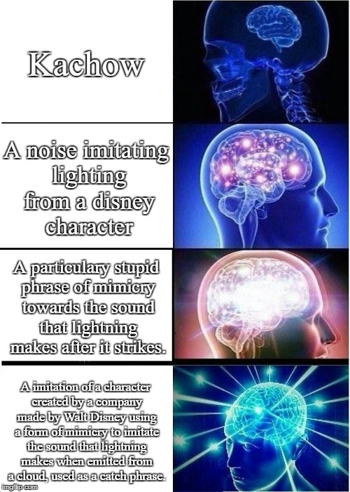 Expanding Brain Meme | Kachow A noise imitating lighting from a disney character A particulary stupid phrase of mimicry towards the sound that lightning makes afte | image tagged in memes,expanding brain | made w/ Imgflip meme maker
