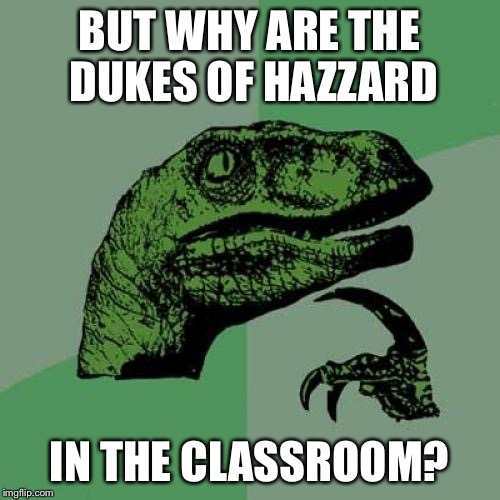 Philosoraptor Meme | BUT WHY ARE THE DUKES OF HAZZARD IN THE CLASSROOM? | image tagged in memes,philosoraptor | made w/ Imgflip meme maker