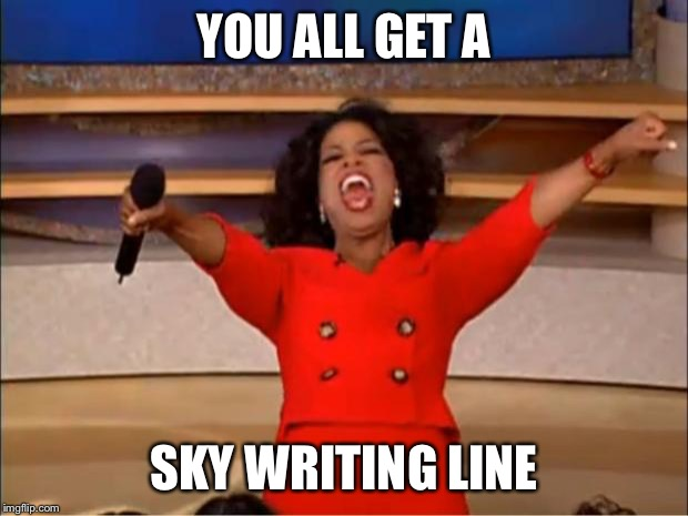 Oprah You Get A Meme | YOU ALL GET A SKY WRITING LINE | image tagged in memes,oprah you get a | made w/ Imgflip meme maker