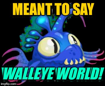 MEANT TO SAY WALLEYE WORLD! | made w/ Imgflip meme maker