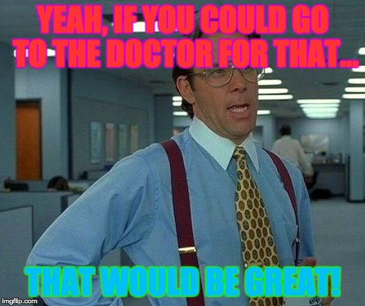 That Would Be Great Meme | YEAH, IF YOU COULD GO TO THE DOCTOR FOR THAT... THAT WOULD BE GREAT! | image tagged in memes,that would be great | made w/ Imgflip meme maker