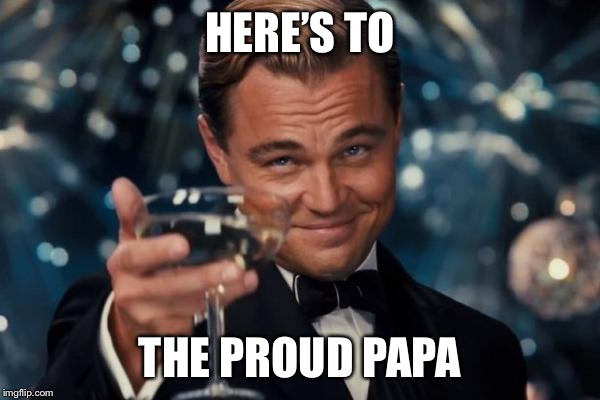 Leonardo Dicaprio Cheers Meme | HERE'S TO THE PROUD PAPA | image tagged in memes,leonardo dicaprio cheers | made w/ Imgflip meme maker