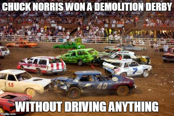 Chuck Norris Demolition Derby | CHUCK NORRIS WON A DEMOLITION DERBY WITHOUT DRIVING ANYTHING | image tagged in chuck norris,memes,demolition derby | made w/ Imgflip meme maker