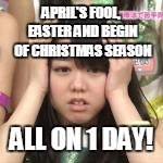 APRIL'S FOOL, EASTER AND BEGIN OF CHRISTMAS SEASON ALL ON 1 DAY! | made w/ Imgflip meme maker
