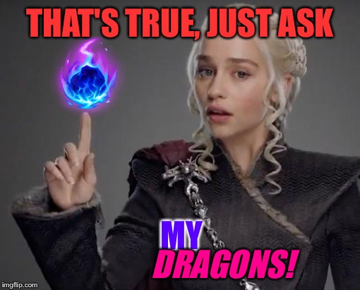 THAT'S TRUE, JUST ASK MY DRAGONS! | made w/ Imgflip meme maker