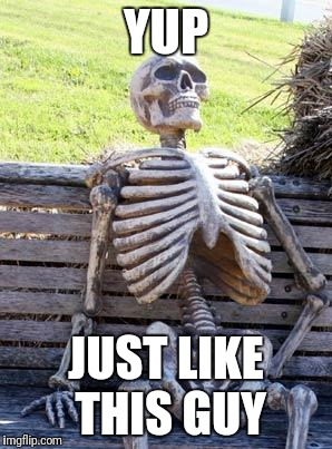 Waiting Skeleton Meme | YUP JUST LIKE THIS GUY | image tagged in memes,waiting skeleton | made w/ Imgflip meme maker