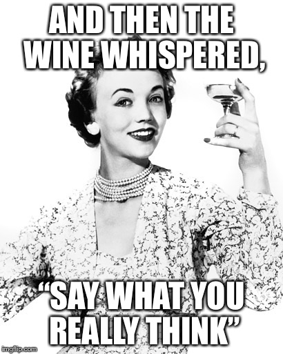 "Woman Drinking Wine | AND THEN THE WINE WHISPERED, ""SAY WHAT YOU REALLY THINK"" 