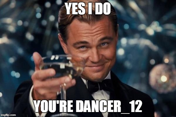 Leonardo Dicaprio Cheers Meme | YES I DO YOU'RE DANCER_12 | image tagged in memes,leonardo dicaprio cheers | made w/ Imgflip meme maker