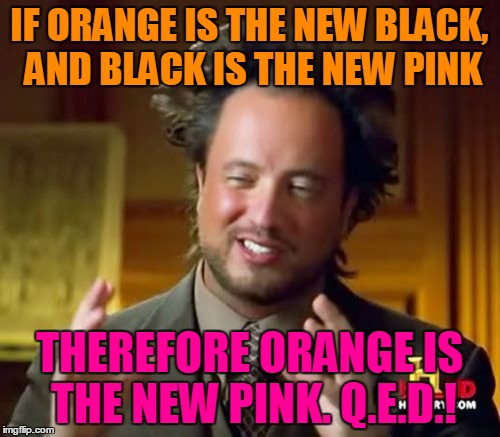 Ancient Aliens Meme | IF ORANGE IS THE NEW BLACK, AND BLACK IS THE NEW PINK THEREFORE ORANGE IS THE NEW PINK. Q.E.D.! | image tagged in memes,ancient aliens | made w/ Imgflip meme maker