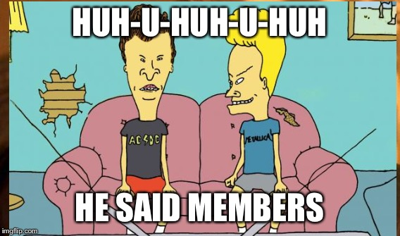 HUH-U-HUH-U-HUH HE SAID MEMBERS | made w/ Imgflip meme maker