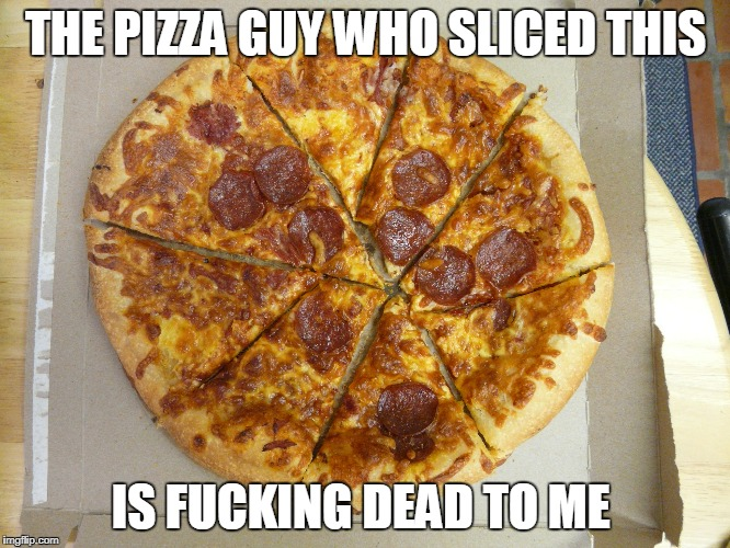 Miscut Pizza | THE PIZZA GUY WHO SLICED THIS IS F**KING DEAD TO ME | image tagged in pizza | made w/ Imgflip meme maker