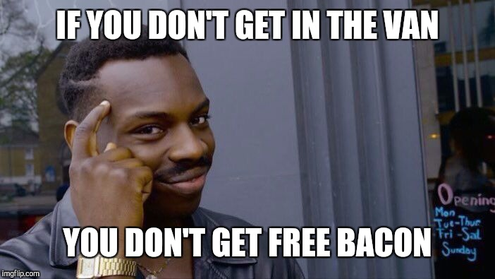 Roll Safe Think About It Meme | IF YOU DON'T GET IN THE VAN YOU DON'T GET FREE BACON | image tagged in memes,roll safe think about it | made w/ Imgflip meme maker