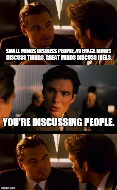 Inception Meme | SMALL MINDS DISCUSS PEOPLE, AVERAGE MINDS DISCUSS THINGS, GREAT MINDS DISCUSS IDEAS. YOU'RE DISCUSSING PEOPLE. | image tagged in memes,inception | made w/ Imgflip meme maker