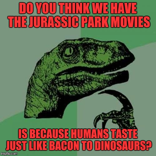 Philosoraptor Meme | DO YOU THINK WE HAVE THE JURASSIC PARK MOVIES IS BECAUSE HUMANS TASTE JUST LIKE BACON TO DINOSAURS? | image tagged in memes,philosoraptor | made w/ Imgflip meme maker