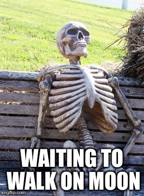 Waiting Skeleton Meme | WAITING TO WALK ON MOON | image tagged in memes,waiting skeleton | made w/ Imgflip meme maker