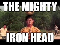 THE MIGHTY IRON HEAD | made w/ Imgflip meme maker