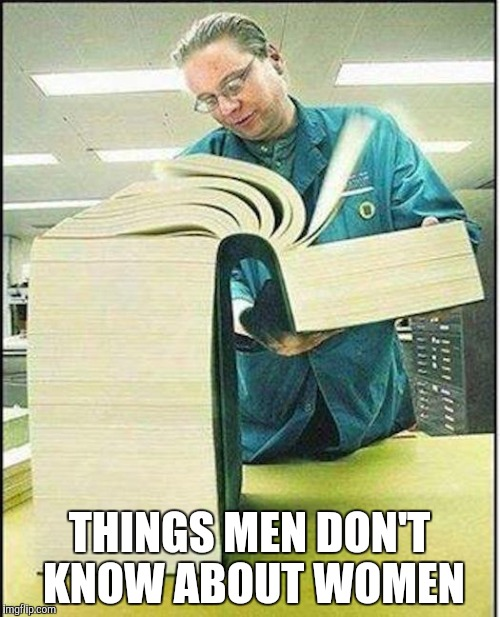 big book | THINGS MEN DON'T KNOW ABOUT WOMEN | image tagged in big book | made w/ Imgflip meme maker