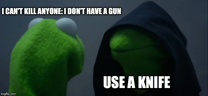 Evil Kermit Meme |  I CAN'T KILL ANYONE: I DON'T HAVE A GUN; USE A KNIFE | image tagged in memes,evil kermit | made w/ Imgflip meme maker