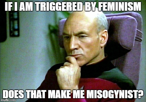 Thinking hard | IF I AM TRIGGERED BY FEMINISM DOES THAT MAKE ME MISOGYNIST? | image tagged in thinking hard | made w/ Imgflip meme maker