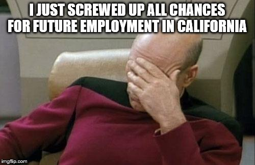Captain Picard Facepalm Meme | I JUST SCREWED UP ALL CHANCES FOR FUTURE EMPLOYMENT IN CALIFORNIA | image tagged in memes,captain picard facepalm | made w/ Imgflip meme maker