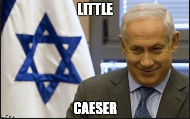 LITTLE CAESER | image tagged in israel netanyahu | made w/ Imgflip meme maker