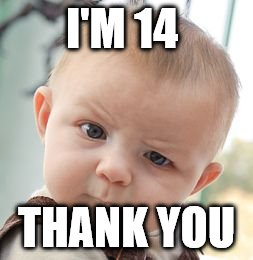 Skeptical Baby Meme | I'M 14 THANK YOU | image tagged in memes,skeptical baby | made w/ Imgflip meme maker