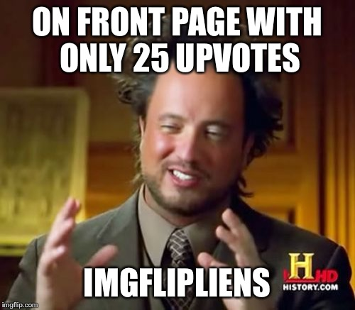 Ancient Aliens Meme | ON FRONT PAGE WITH ONLY 25 UPVOTES IMGFLIPLIENS | image tagged in memes,ancient aliens | made w/ Imgflip meme maker