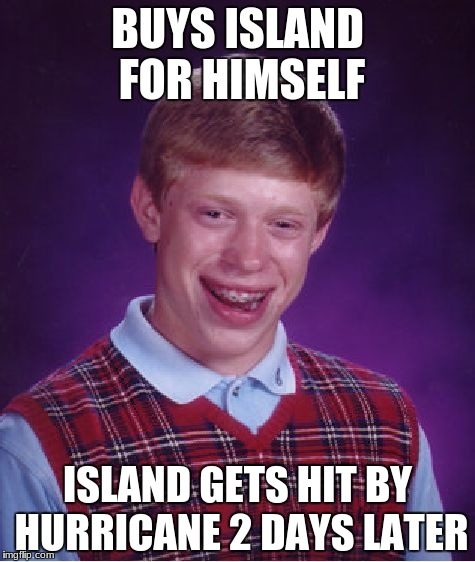 Bad Luck Brian Meme | BUYS ISLAND FOR HIMSELF ISLAND GETS HIT BY HURRICANE 2 DAYS LATER | image tagged in memes,bad luck brian | made w/ Imgflip meme maker