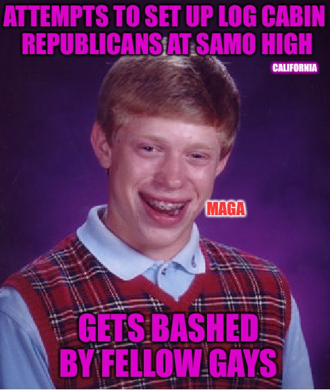 Recruiter Brian | ATTEMPTS TO SET UP LOG CABIN REPUBLICANS AT SAMO HIGH GETS BASHED BY FELLOW GAYS MAGA CALIFORNIA | image tagged in memes,bad luck brian,army recruiting,republicans,gay | made w/ Imgflip meme maker