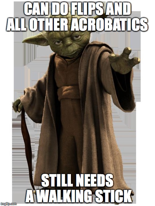 yoda | CAN DO FLIPS AND ALL OTHER ACROBATICS STILL NEEDS A WALKING STICK | image tagged in yoda | made w/ Imgflip meme maker