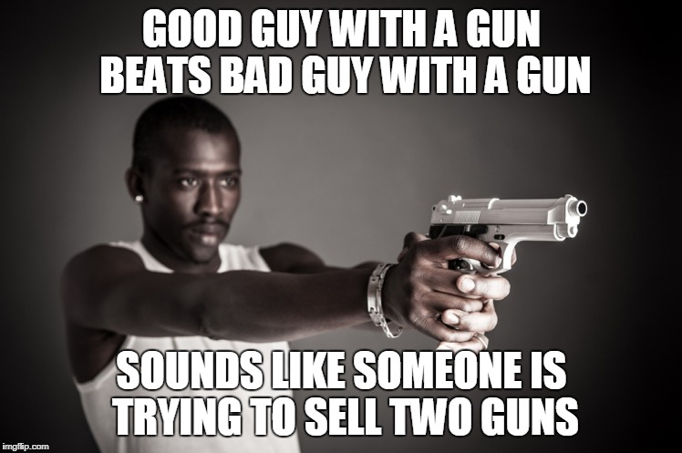 Gun Marketing | GOOD GUY WITH A GUN BEATS BAD GUY WITH A GUN SOUNDS LIKE SOMEONE IS TRYING TO SELL TWO GUNS | image tagged in guns,nra,maga,teachers,school,kids | made w/ Imgflip meme maker