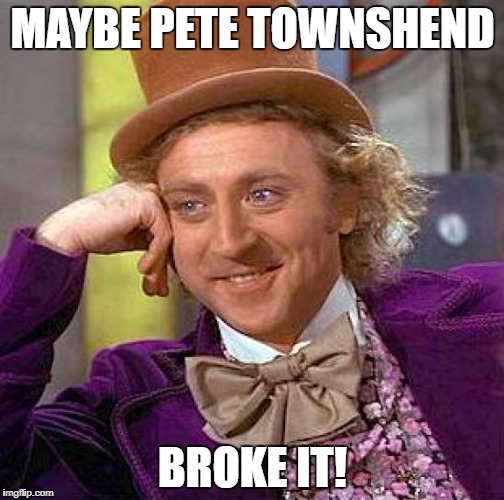 Creepy Condescending Wonka Meme | MAYBE PETE TOWNSHEND BROKE IT! | image tagged in memes,creepy condescending wonka | made w/ Imgflip meme maker