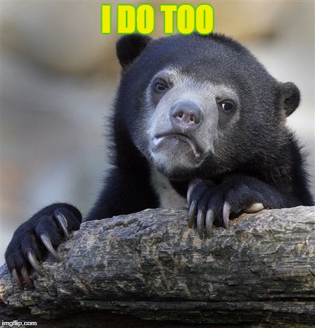 Confession Bear Meme | I DO TOO | image tagged in memes,confession bear | made w/ Imgflip meme maker