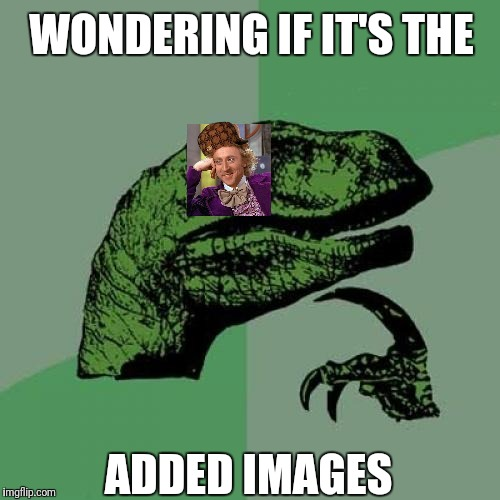 Philosoraptor Meme | WONDERING IF IT'S THE ADDED IMAGES | image tagged in memes,philosoraptor,scumbag | made w/ Imgflip meme maker