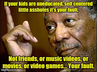 If your kids are uneducated, self centered little assholes it's your fault. Not friends, or music videos, or movies, or video games... Your  | made w/ Imgflip meme maker