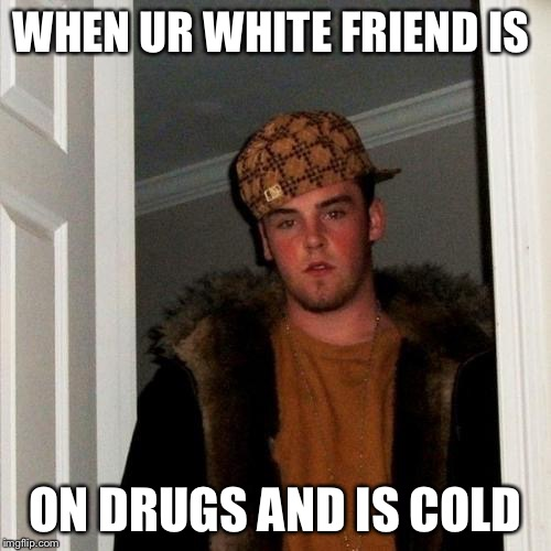 Scumbag Steve Meme | WHEN UR WHITE FRIEND IS ON DRUGS AND IS COLD | image tagged in memes,scumbag steve | made w/ Imgflip meme maker