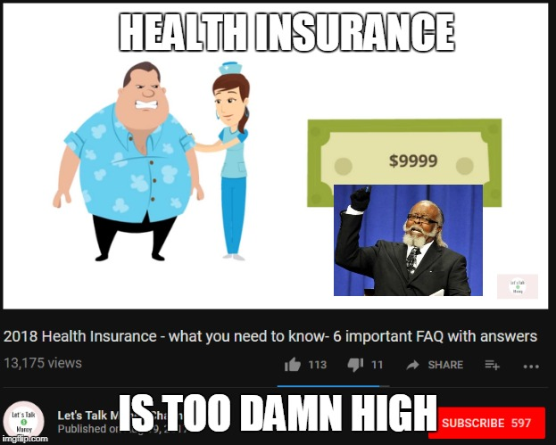 health insurance | HEALTH INSURANCE IS TOO DAMN HIGH | image tagged in health,insurance | made w/ Imgflip meme maker