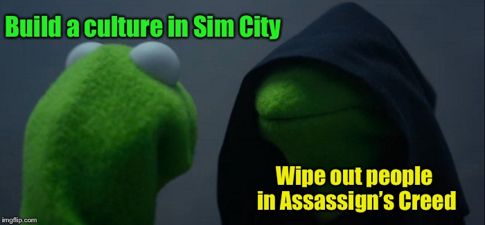 Classic Video Game conflict | Build a culture in Sim City Wipe out people in Assassign's Creed | image tagged in memes,evil kermit,violent games,peaceful games,conflict | made w/ Imgflip meme maker
