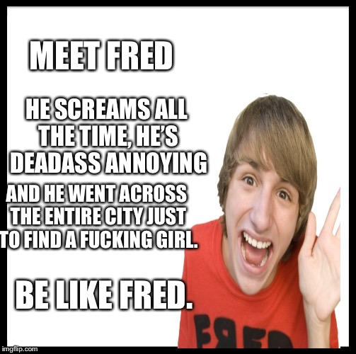 Be Like Bill Meme | MEET FRED HE SCREAMS ALL THE TIME, HE'S DEADASS ANNOYING AND HE WENT ACROSS THE ENTIRE CITY JUST TO FIND A F**KING GIRL. BE LIKE FRED. | image tagged in memes,be like bill | made w/ Imgflip meme maker