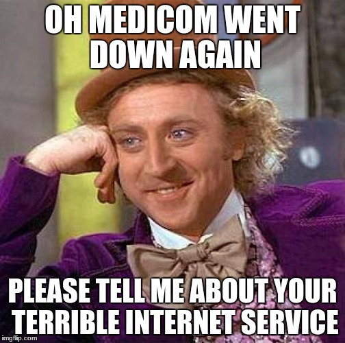 Creepy Condescending Wonka Meme | OH MEDICOM WENT DOWN AGAIN PLEASE TELL ME ABOUT YOUR TERRIBLE INTERNET SERVICE | image tagged in memes,creepy condescending wonka | made w/ Imgflip meme maker